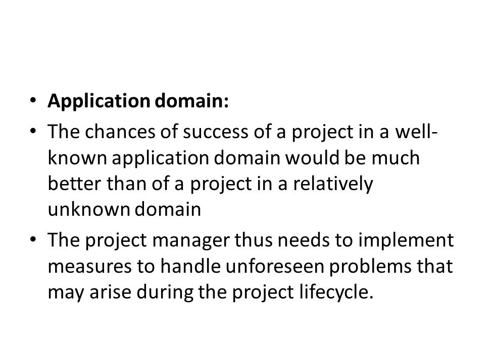 Application domain: The chances of success of a project in a well- known application domain would be much better than of a project in a relatively unknown domain The project manager thus needs to implement measures to handle unforeseen problems that may arise during the project lifecycle.
