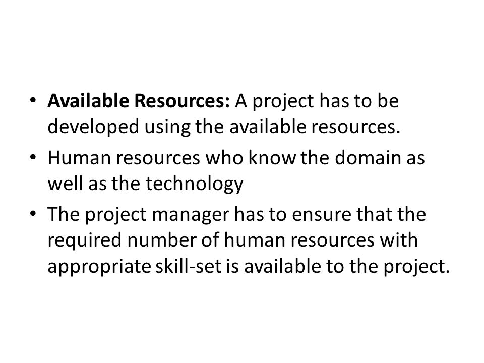 Available Resources: A project has to be developed using the available resources. Human resources who know the domain as well as the technology The pr