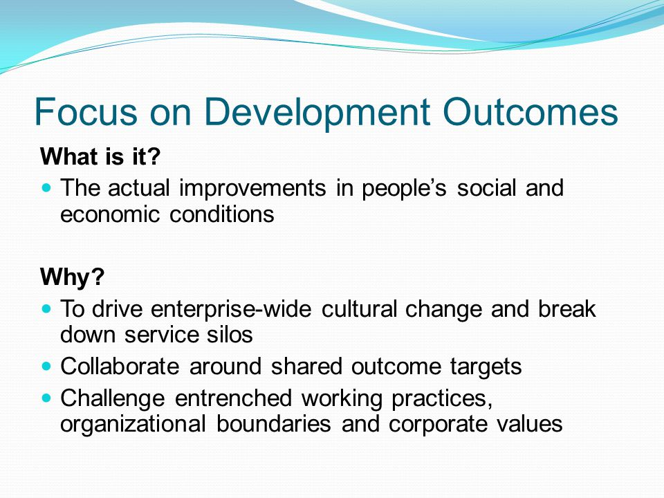 Focus on Development Outcomes What is it? The actual improvements in peoples social and economic conditions Why? To drive enterprise-wide cultural cha