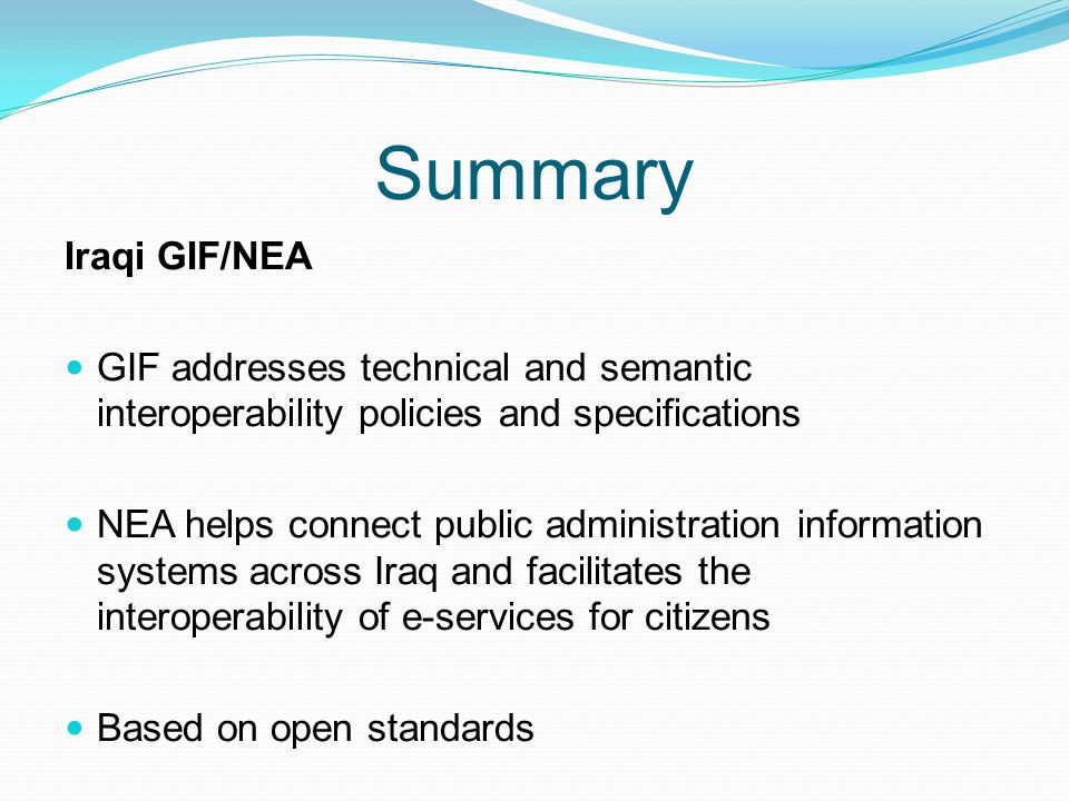 Summary Iraqi GIF/NEA GIF addresses technical and semantic interoperability policies and specifications NEA helps connect public administration inform