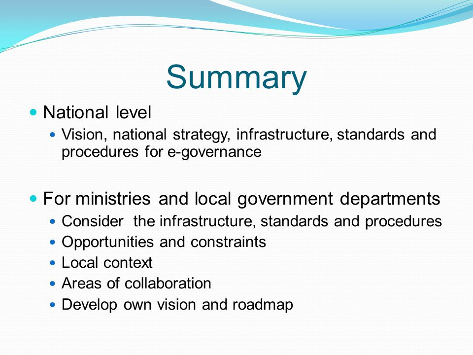 Summary National level Vision, national strategy, infrastructure, standards and procedures for e-governance For ministries and local government depart