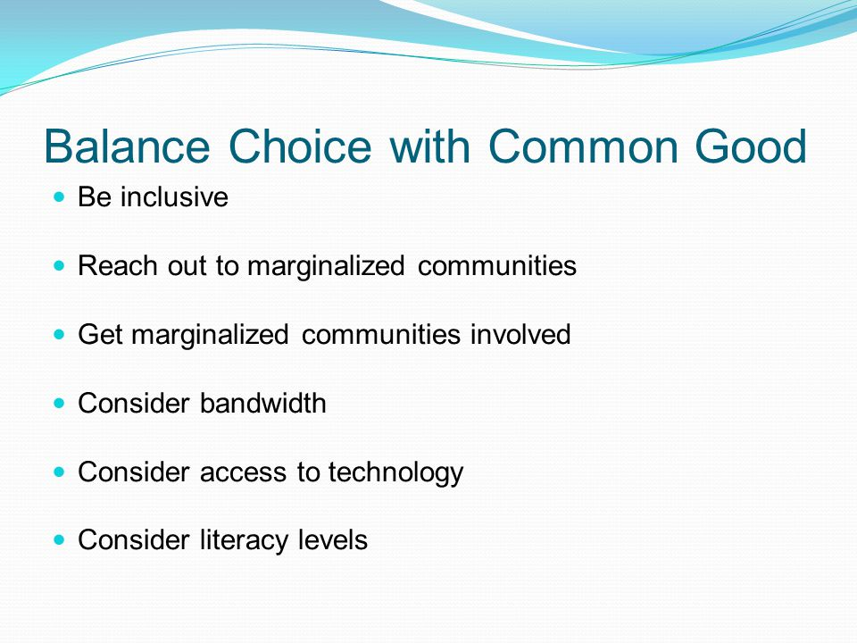 Balance Choice with Common Good Be inclusive Reach out to marginalized communities Get marginalized communities involved Consider bandwidth Consider a