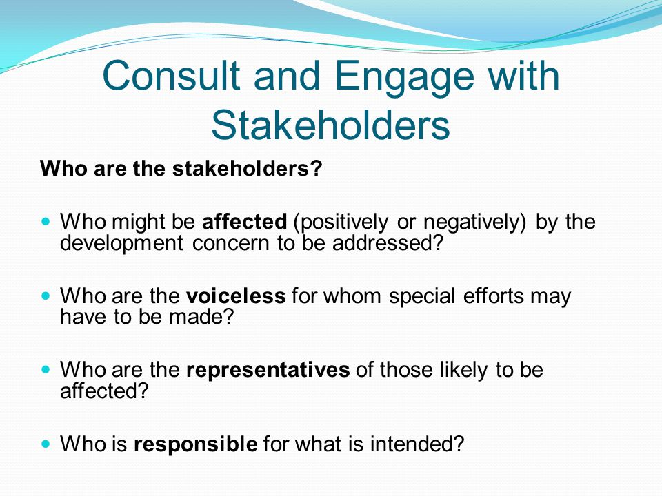 Consult and Engage with Stakeholders Who are the stakeholders? Who might be affected (positively or negatively) by the development concern to be addre
