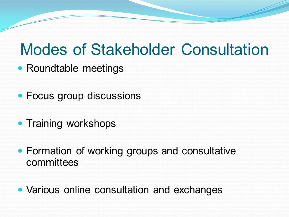 Modes of Stakeholder Consultation Roundtable meetings Focus group discussions Training workshops Formation of working groups and consultative committe