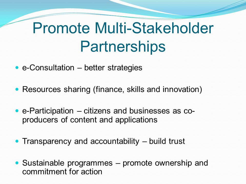 Promote Multi-Stakeholder Partnerships e-Consultation – better strategies Resources sharing (finance, skills and innovation) e-Participation – citizen