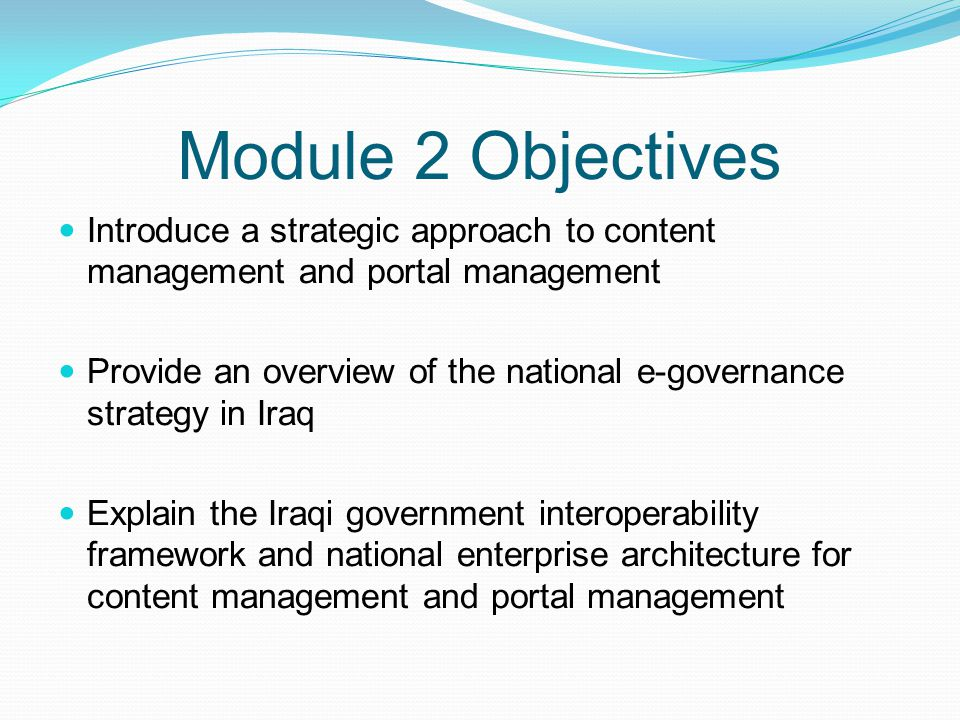 Module 2 Objectives Discuss a comprehensive framework for portal development and management Highlight the development of a monitoring and evaluation framework to measure progress and performance Explore the different funding options for content management and portal management, including public-private partnerships