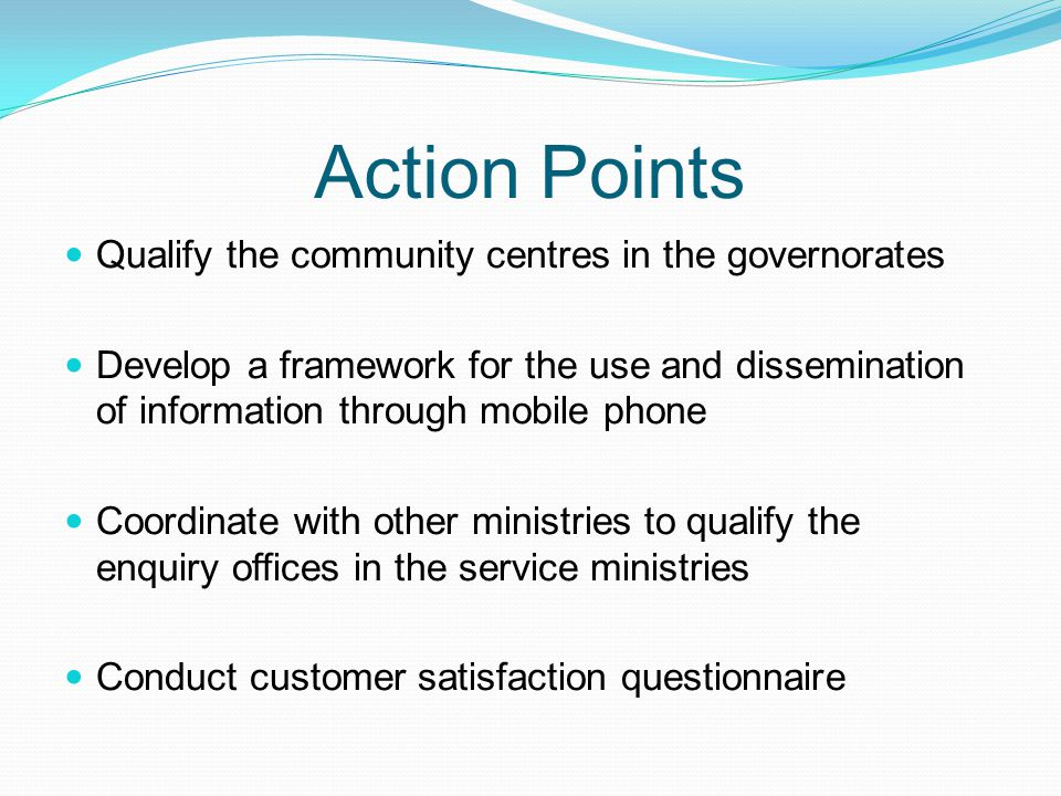 Action Points Qualify the community centres in the governorates Develop a framework for the use and dissemination of information through mobile phone