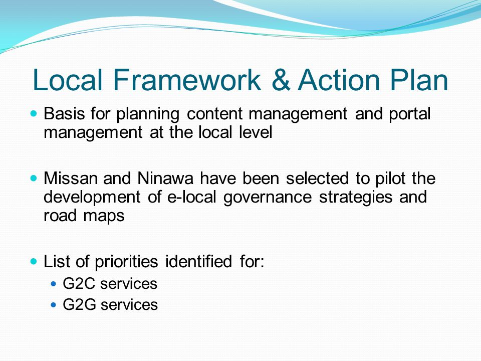 Local Framework & Action Plan Basis for planning content management and portal management at the local level Missan and Ninawa have been selected to p