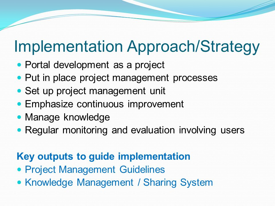 Implementation Approach/Strategy Portal development as a project Put in place project management processes Set up project management unit Emphasize co