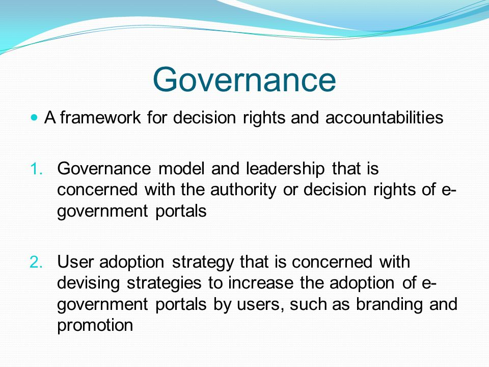 Governance A framework for decision rights and accountabilities 1. Governance model and leadership that is concerned with the authority or decision ri