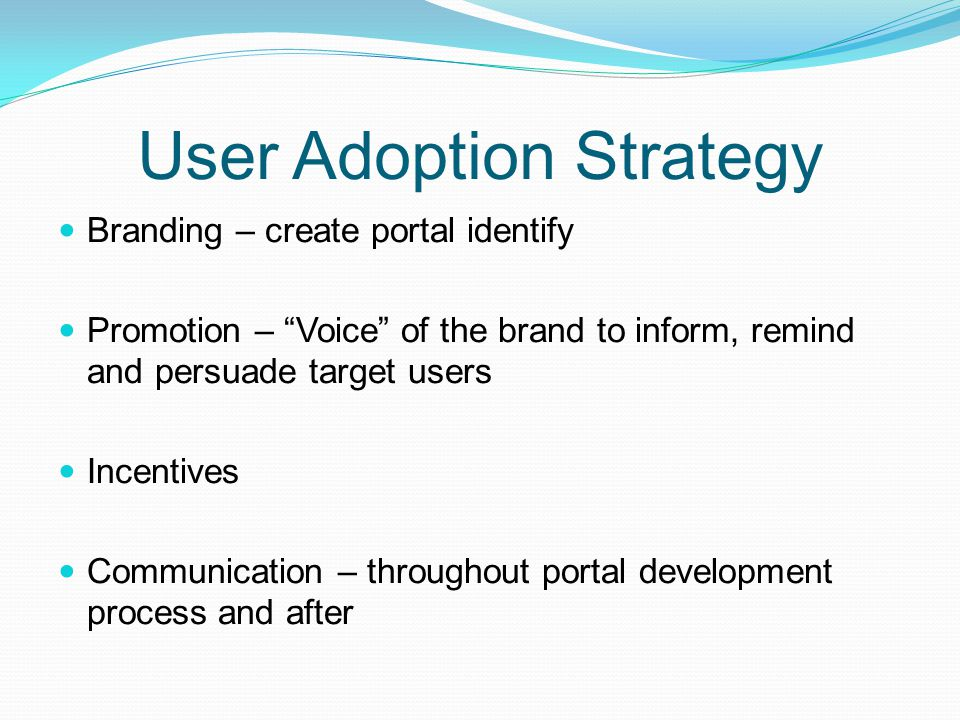 User Adoption Strategy Branding – create portal identify Promotion – Voice of the brand to inform, remind and persuade target users Incentives Communi