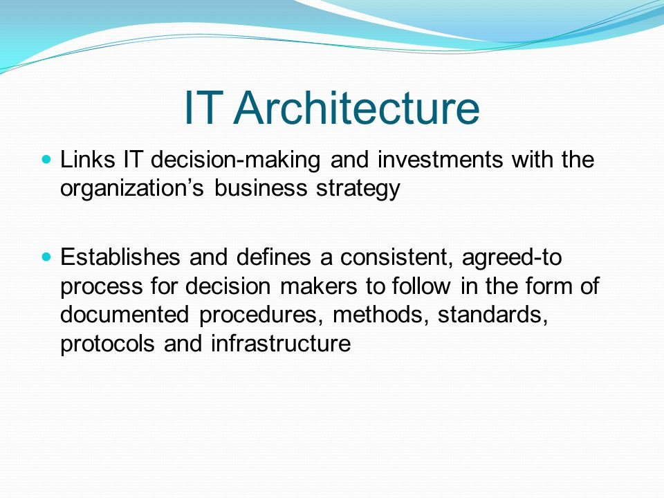 IT Architecture Links IT decision-making and investments with the organizations business strategy Establishes and defines a consistent, agreed-to proc
