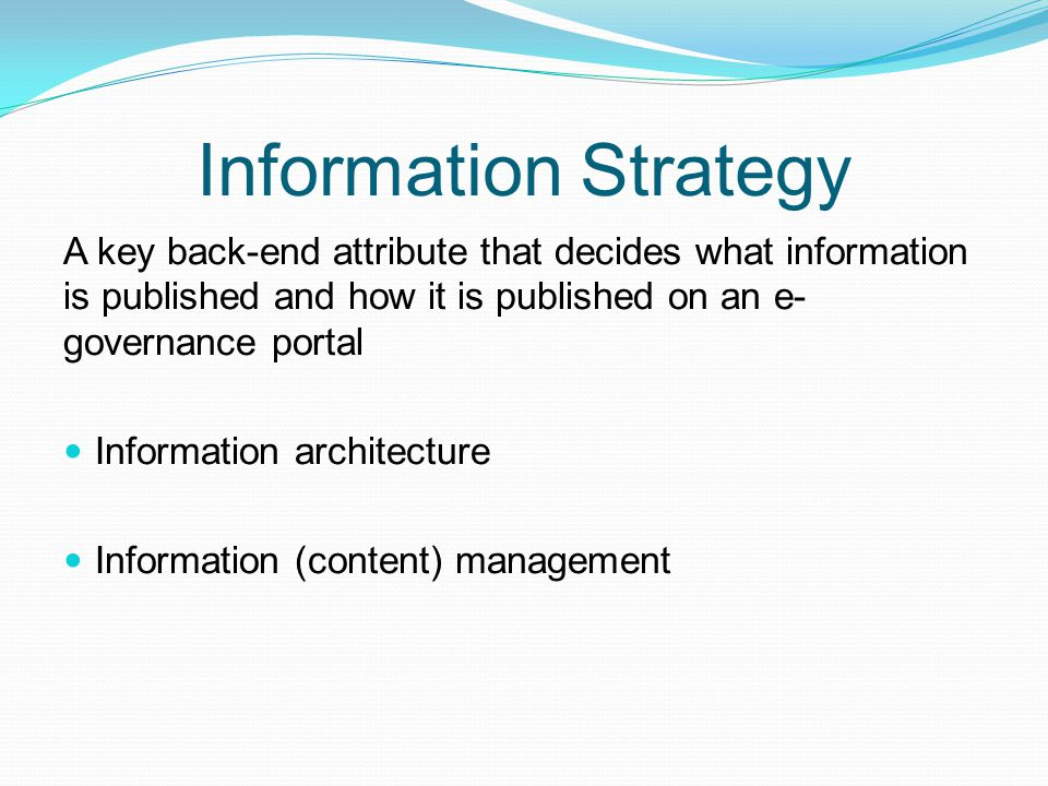 Information Strategy A key back-end attribute that decides what information is published and how it is published on an e- governance portal Informatio
