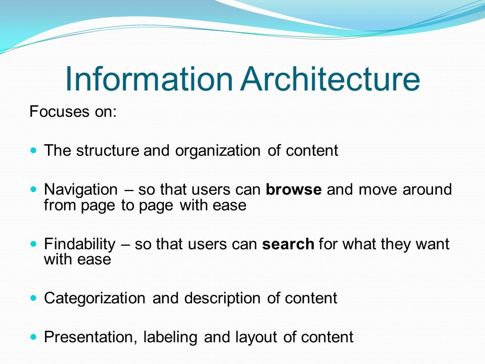 Information Architecture Focuses on: The structure and organization of content Navigation – so that users can browse and move around from page to page