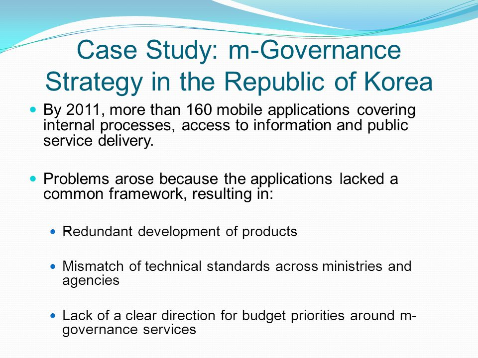 Case Study: m-Governance Strategy in the Republic of Korea By 2011, more than 160 mobile applications covering internal processes, access to informati