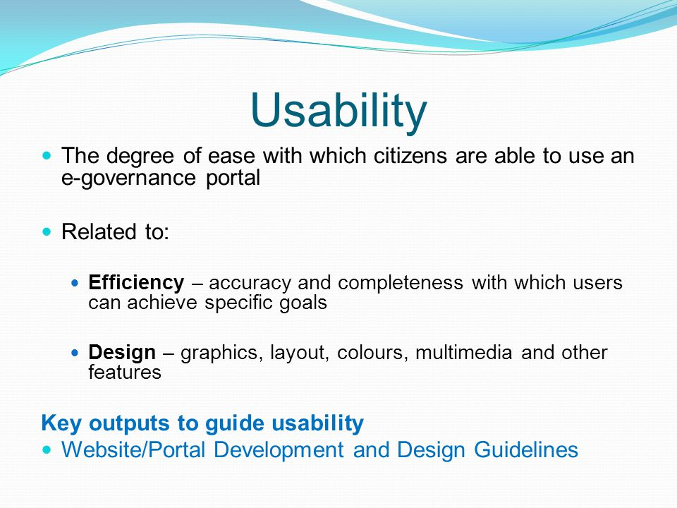 Usability The degree of ease with which citizens are able to use an e-governance portal Related to: Efficiency – accuracy and completeness with which