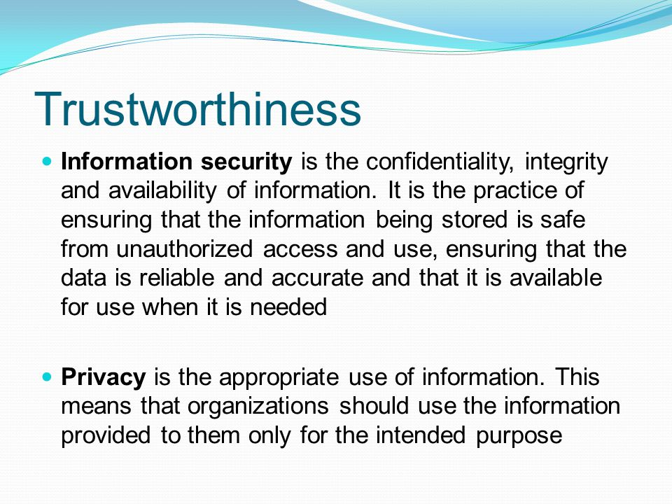 Trustworthiness Information security is the confidentiality, integrity and availability of information. It is the practice of ensuring that the inform