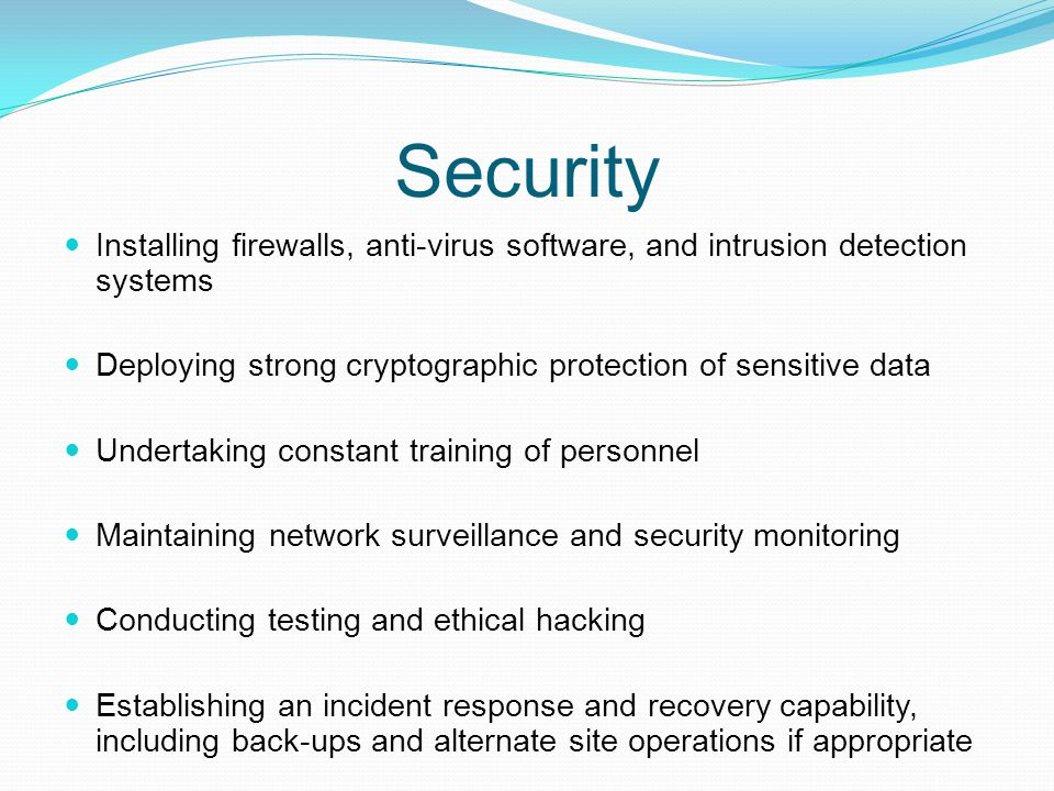 Security Installing firewalls, anti-virus software, and intrusion detection systems Deploying strong cryptographic protection of sensitive data Undert