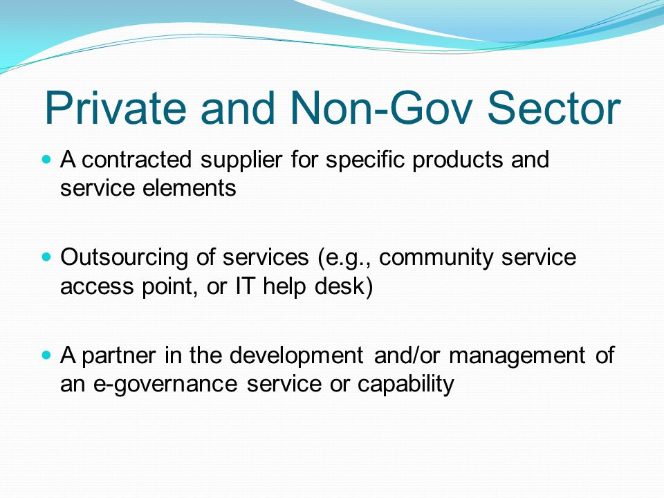 Private and Non-Gov Sector A contracted supplier for specific products and service elements Outsourcing of services (e.g., community service access po