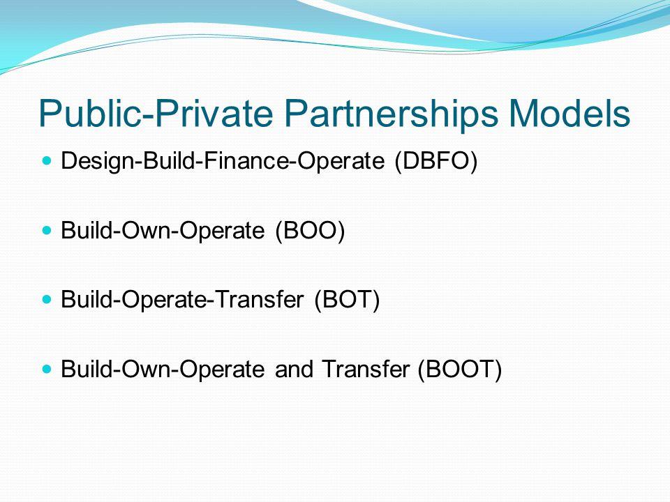 Public-Private Partnerships Models Design-Build-Finance-Operate (DBFO) Build-Own-Operate (BOO) Build-Operate-Transfer (BOT) Build-Own-Operate and Tran