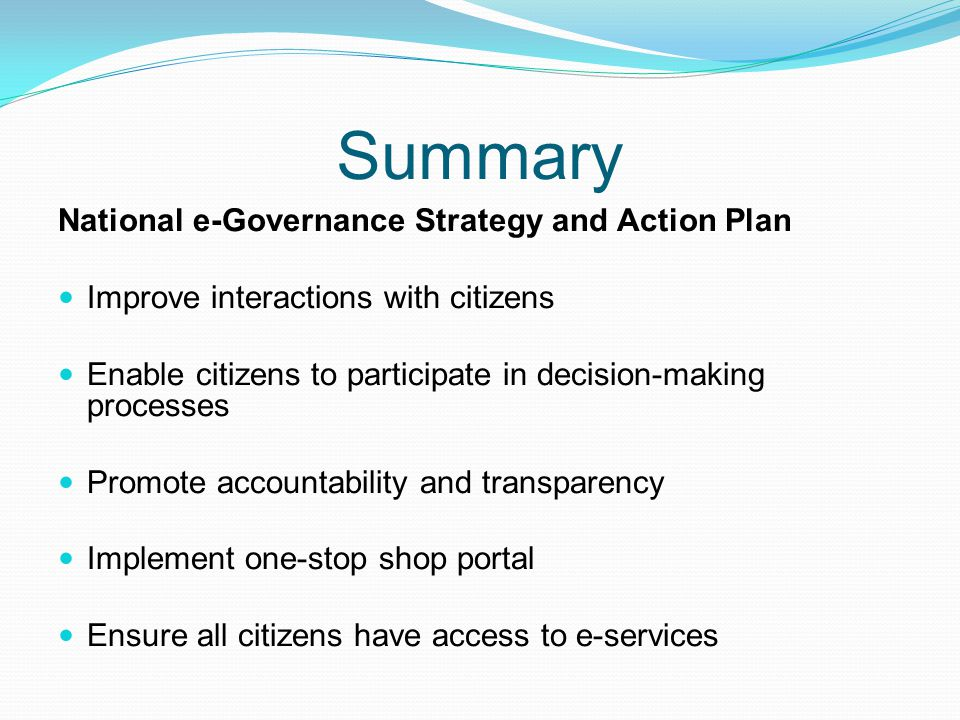 Summary National e-Governance Strategy and Action Plan Improve interactions with citizens Enable citizens to participate in decision-making processes