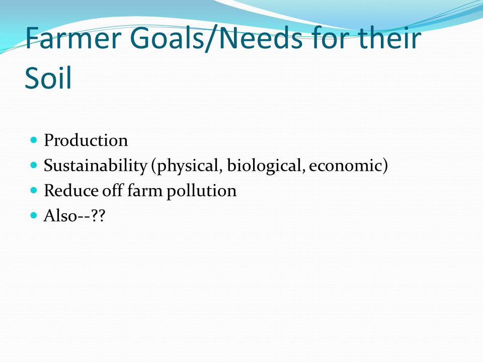 Farmer Goals/Needs for their Soil Production Sustainability (physical, biological, economic) Reduce off farm pollution Also--