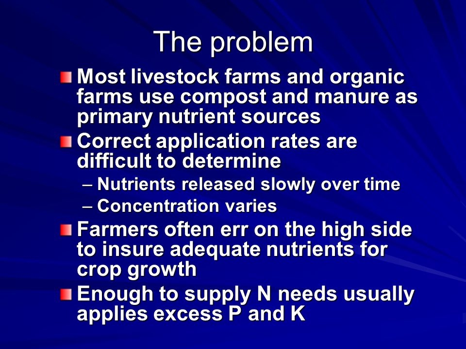 The problem Most livestock farms and organic farms use compost and manure as primary nutrient sources Correct application rates are difficult to determine –Nutrients released slowly over time –Concentration varies Farmers often err on the high side to insure adequate nutrients for crop growth Enough to supply N needs usually applies excess P and K
