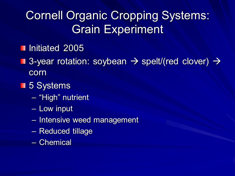 Cornell Organic Cropping Systems: Grain Experiment Initiated year rotation: soybean spelt/(red clover) corn 5 Systems –High nutrient –Low input –Intensive weed management –Reduced tillage –Chemical