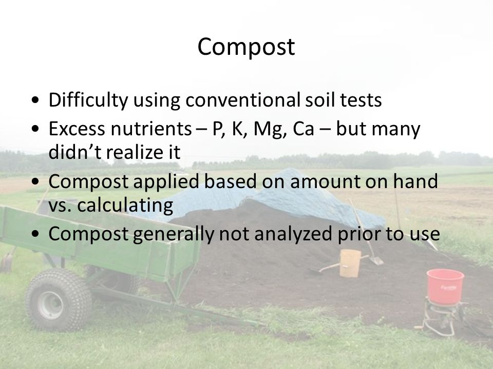Compost Difficulty using conventional soil tests Excess nutrients – P, K, Mg, Ca – but many didnt realize it Compost applied based on amount on hand vs.