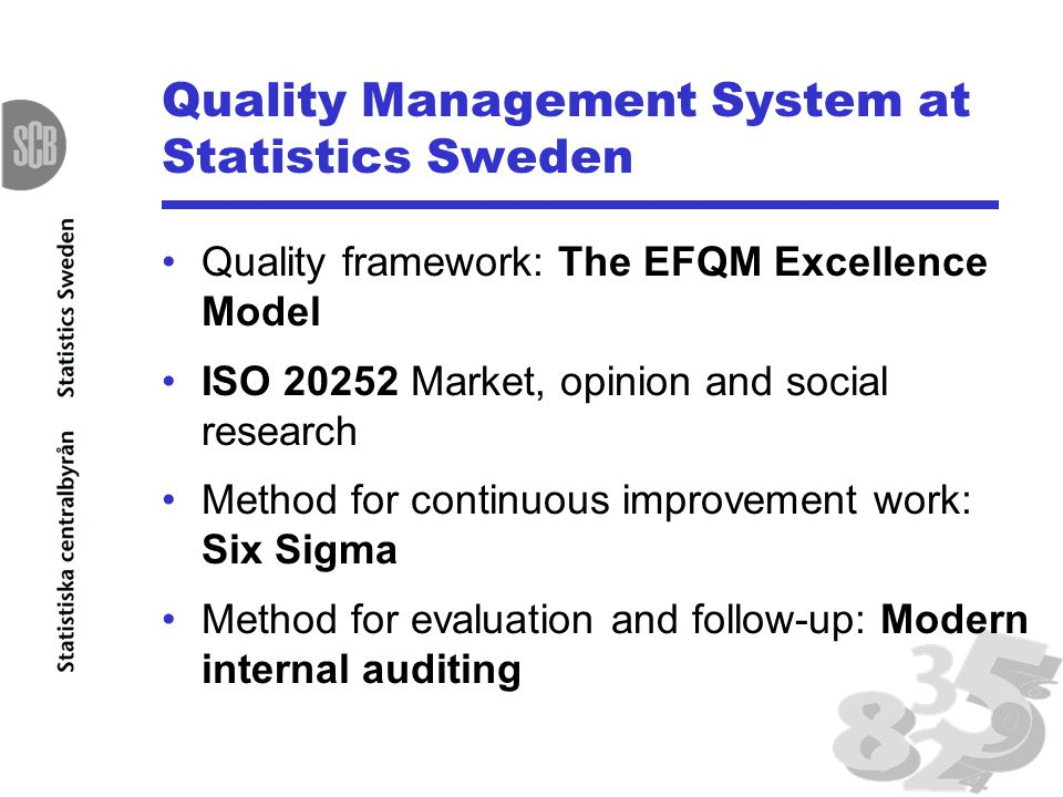 Quality Management System at Statistics Sweden Quality framework: The EFQM Excellence Model ISO 20252 Market, opinion and social research Method for c