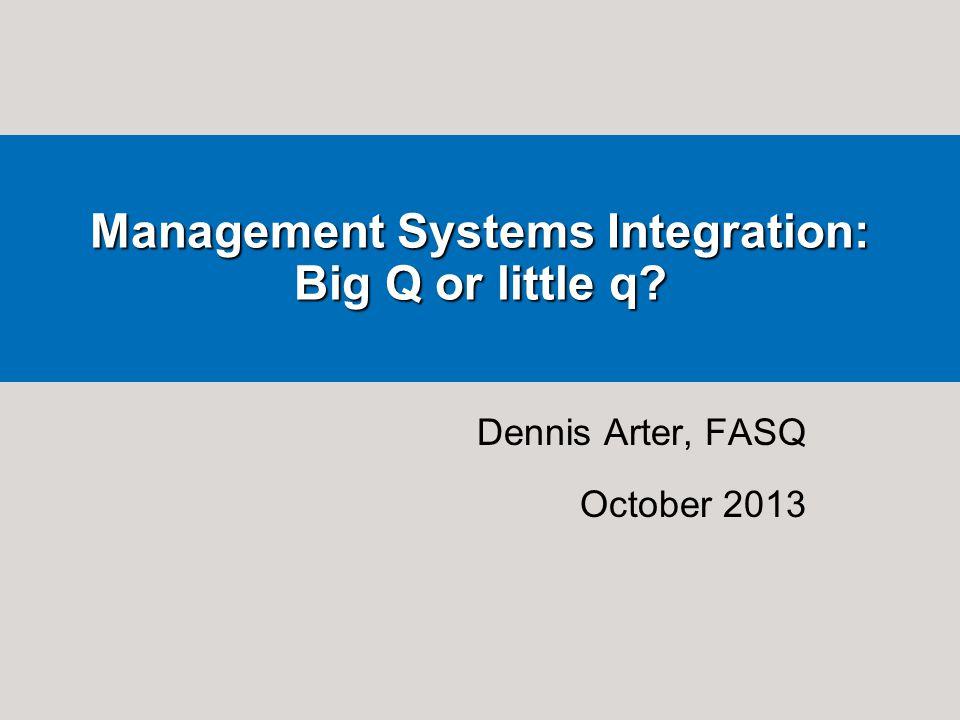 Dennis Arter, FASQ October 2013 Management Systems Integration: Big Q or little q?
