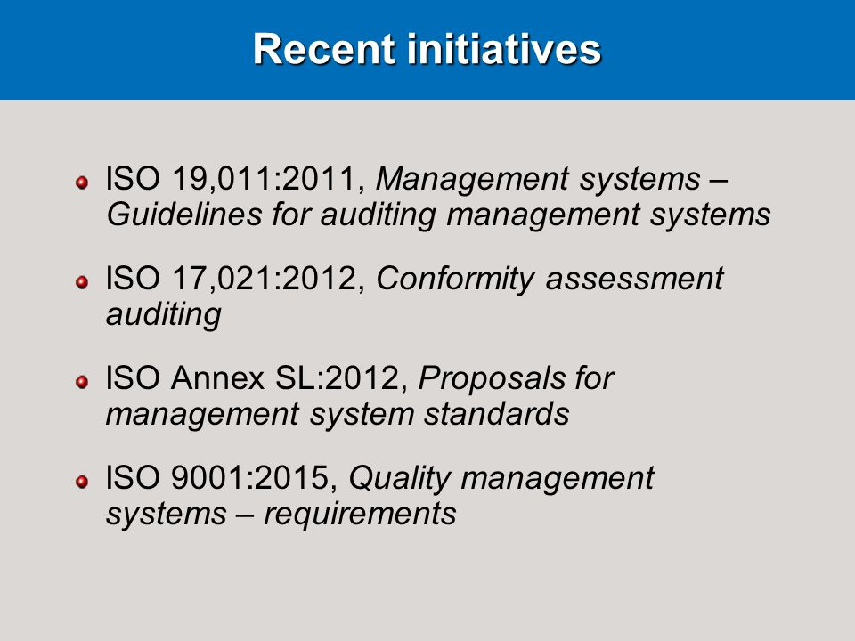 Recent initiatives ISO 19,011:2011, Management systems – Guidelines for auditing management systems ISO 17,021:2012, Conformity assessment auditing ISO Annex SL:2012, Proposals for management system standards ISO 9001:2015, Quality management systems – requirements