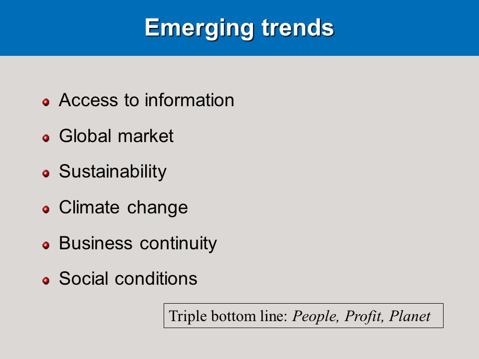 Emerging trends Access to information Global market Sustainability Climate change Business continuity Social conditions Triple bottom line: People, Profit, Planet