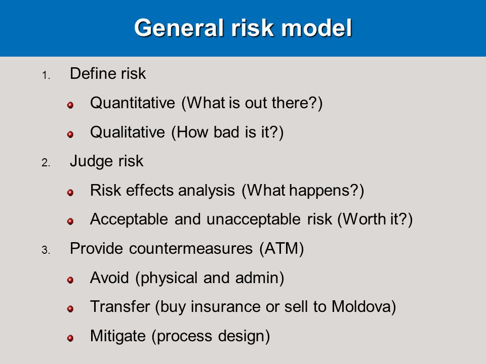 General risk model 1.Define risk Quantitative (What is out there?) Qualitative (How bad is it?) 2.