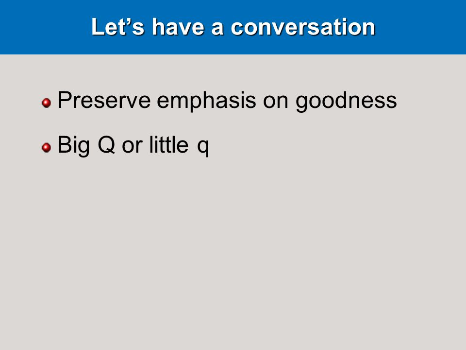 Lets have a conversation Preserve emphasis on goodness Big Q or little q