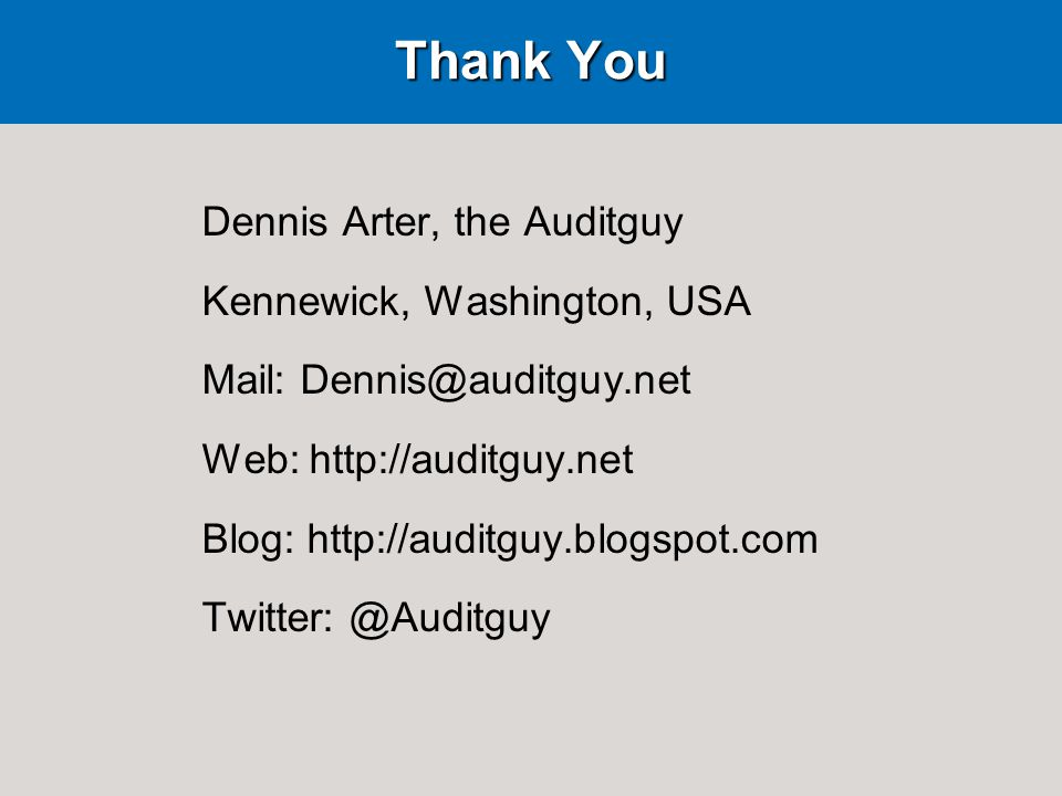 Thank You Dennis Arter, the Auditguy Kennewick, Washington, USA Mail: Dennis@auditguy.net Web: http://auditguy.net Blog: http://auditguy.blogspot.com Twitter: @Auditguy