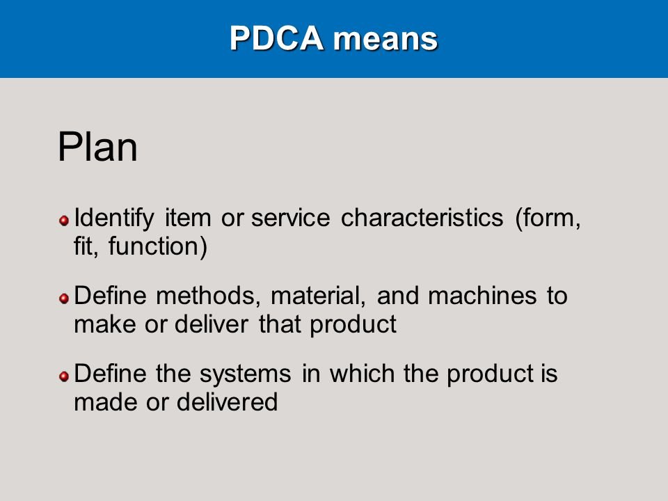 PDCA means Plan Identify item or service characteristics (form, fit, function) Define methods, material, and machines to make or deliver that product Define the systems in which the product is made or delivered