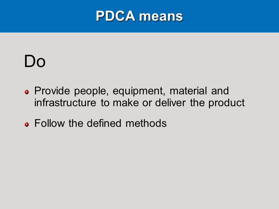 PDCA means Do Provide people, equipment, material and infrastructure to make or deliver the product Follow the defined methods