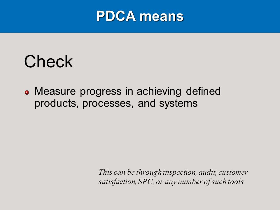 PDCA means Check Measure progress in achieving defined products, processes, and systems This can be through inspection, audit, customer satisfaction, SPC, or any number of such tools