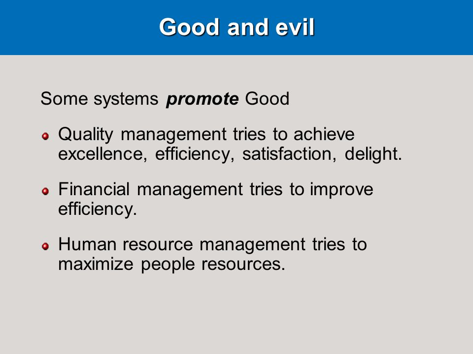 Good and evil Some systems promote Good Quality management tries to achieve excellence, efficiency, satisfaction, delight.
