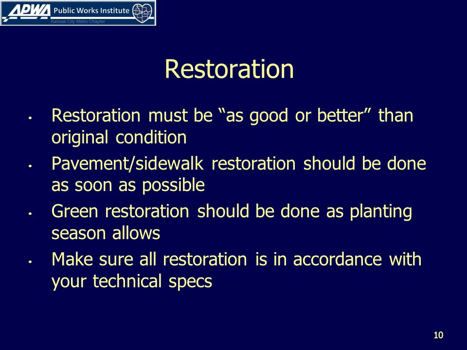 Restoration Restoration must be as good or better than original condition Pavement/sidewalk restoration should be done as soon as possible Green restoration should be done as planting season allows Make sure all restoration is in accordance with your technical specs 10