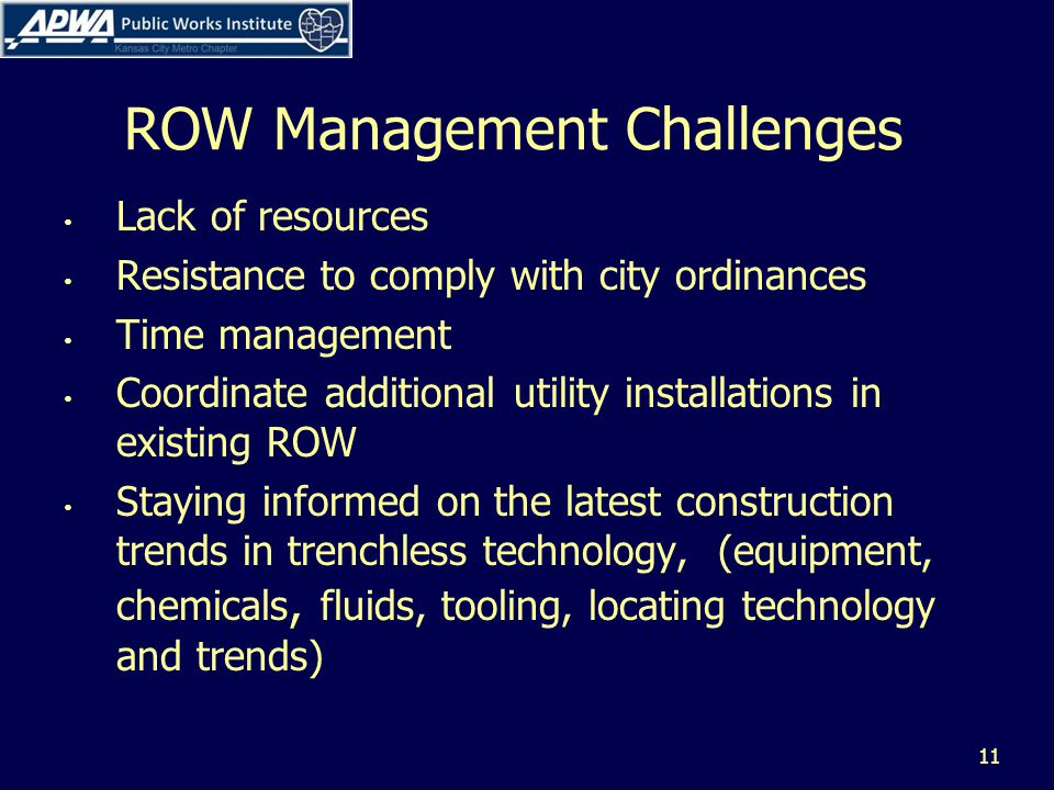 ROW Management Challenges Lack of resources Resistance to comply with city ordinances Time management Coordinate additional utility installations in existing ROW Staying informed on the latest construction trends in trenchless technology, (equipment, chemicals, fluids, tooling, locating technology and trends) 11