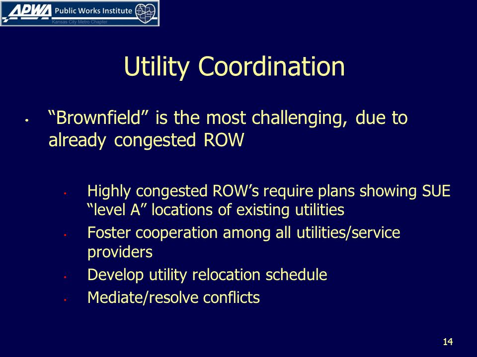 Utility Coordination Brownfield is the most challenging, due to already congested ROW Highly congested ROWs require plans showing SUE level A locations of existing utilities Foster cooperation among all utilities/service providers Develop utility relocation schedule Mediate/resolve conflicts 14