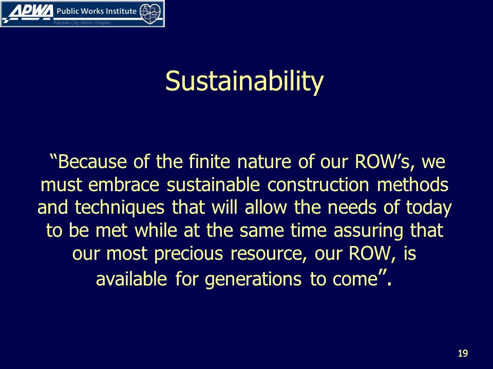 Sustainability Because of the finite nature of our ROWs, we must embrace sustainable construction methods and techniques that will allow the needs of today to be met while at the same time assuring that our most precious resource, our ROW, is available for generations to come.