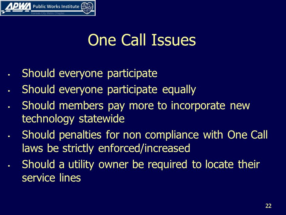 One Call Issues Should everyone participate Should everyone participate equally Should members pay more to incorporate new technology statewide Should penalties for non compliance with One Call laws be strictly enforced/increased Should a utility owner be required to locate their service lines 22