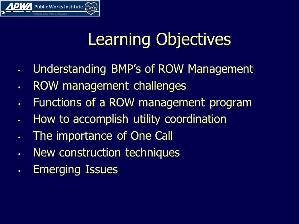 Learning Objectives Understanding BMPs of ROW Management ROW management challenges Functions of a ROW management program How to accomplish utility coordination The importance of One Call New construction techniques Emerging Issues