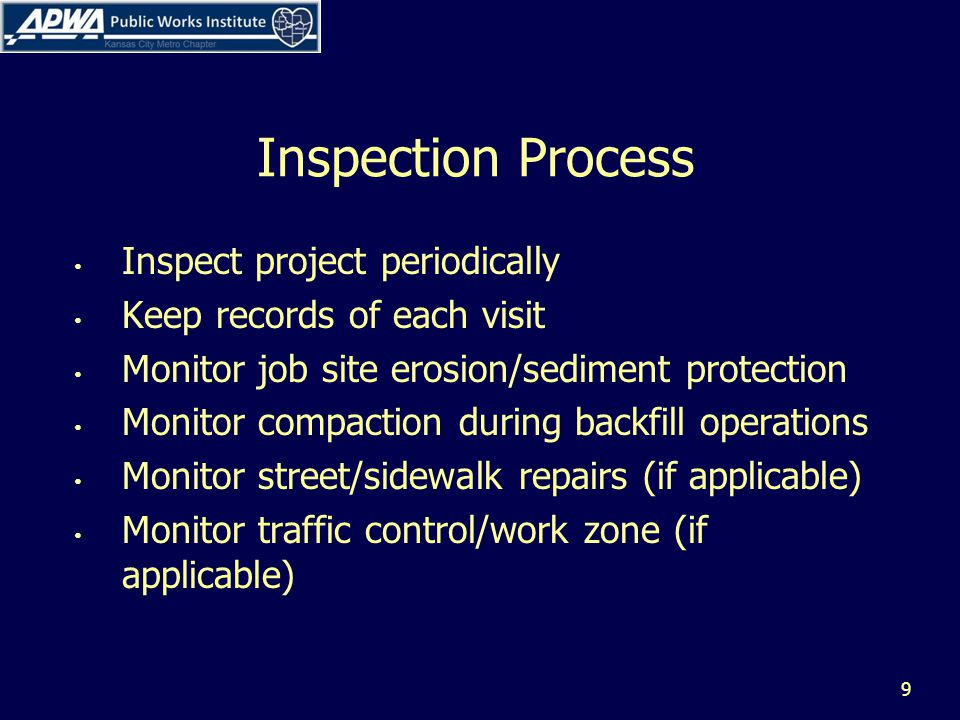 Inspection Process Inspect project periodically Keep records of each visit Monitor job site erosion/sediment protection Monitor compaction during backfill operations Monitor street/sidewalk repairs (if applicable) Monitor traffic control/work zone (if applicable) 9