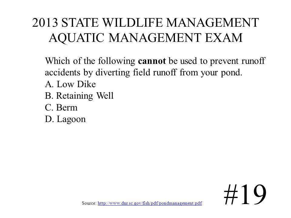 2013 STATE WILDLIFE MANAGEMENT AQUATIC MANAGEMENT EXAM Source: http://www.dnr.sc.gov/fish/pdf/pondmanagement.pdfhttp://www.dnr.sc.gov/fish/pdf/pondmanagement.pdf #19 Which of the following cannot be used to prevent runoff accidents by diverting field runoff from your pond.
