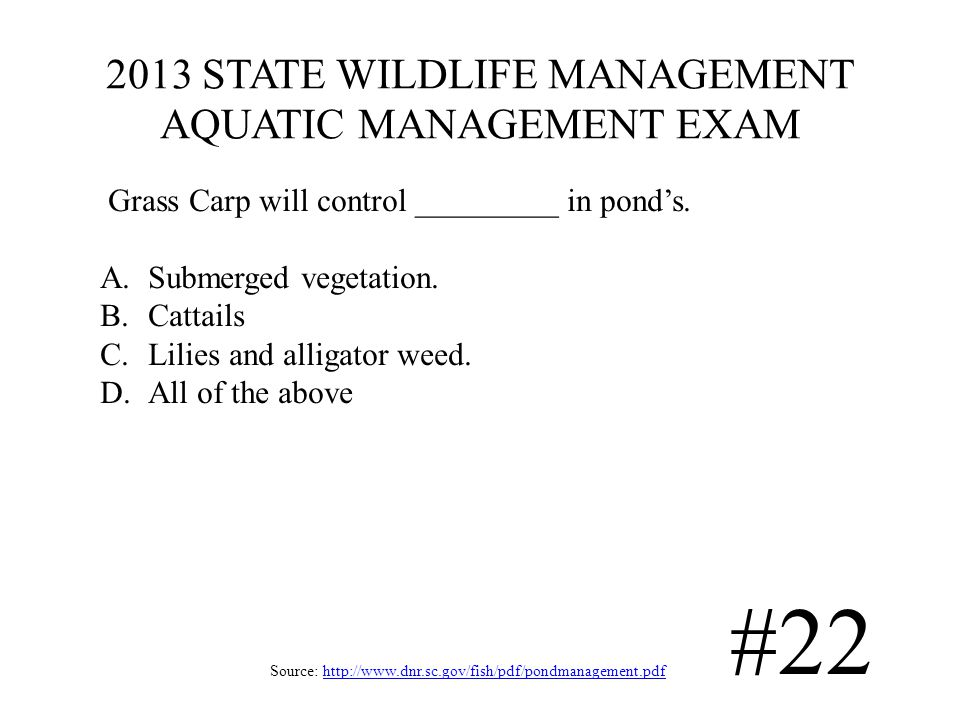 2013 STATE WILDLIFE MANAGEMENT AQUATIC MANAGEMENT EXAM Source: http://www.dnr.sc.gov/fish/pdf/pondmanagement.pdfhttp://www.dnr.sc.gov/fish/pdf/pondmanagement.pdf #22 Grass Carp will control _________ in ponds.