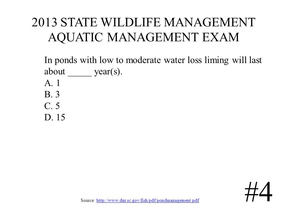 2013 STATE WILDLIFE MANAGEMENT AQUATIC MANAGEMENT EXAM Source: http://www.dnr.sc.gov/fish/pdf/pondmanagement.pdfhttp://www.dnr.sc.gov/fish/pdf/pondmanagement.pdf #4 In ponds with low to moderate water loss liming will last about _____ year(s).